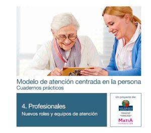 Modelo de atención centrada en la persona. Cuadernos prácticos. Cuaderno 4 . Profesionales Nuevos roles y Equipos de Atención